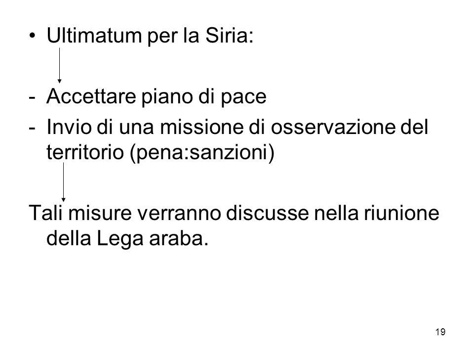 19 Ultimatum per la Siria: -Accettare piano di pace -Invio di una missione di osservazione del territorio (pena:sanzioni) Tali misure verranno discusse nella riunione della Lega araba.