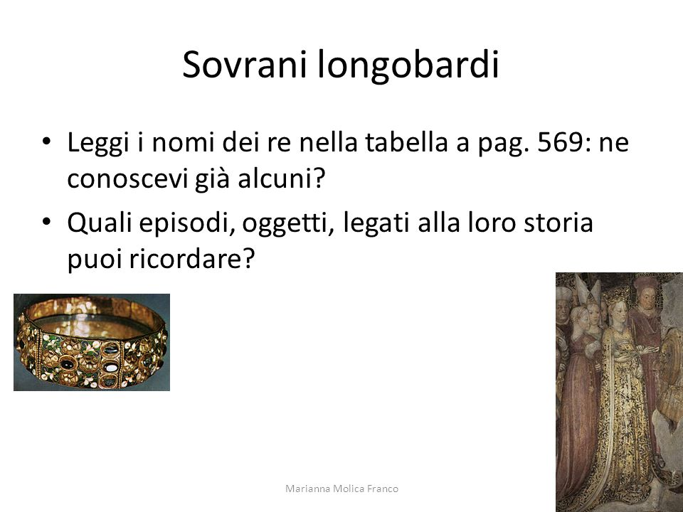 Sovrani longobardi Leggi i nomi dei re nella tabella a pag. 569: ne conoscevi già alcuni? Quali episodi, oggetti, legati alla loro storia puoi ricorda