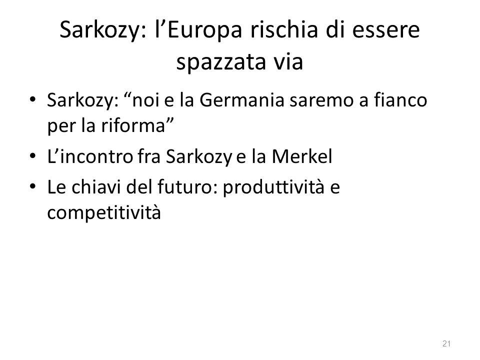 21 Sarkozy: lEuropa rischia di essere spazzata via Sarkozy: noi e la Germania saremo a fianco per la riforma Lincontro fra Sarkozy e la Merkel Le chiavi del futuro: produttività e competitività