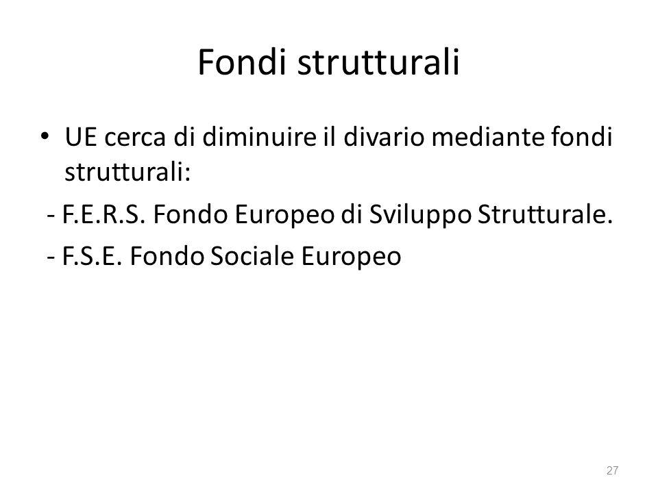 27 Fondi strutturali UE cerca di diminuire il divario mediante fondi strutturali: - F.E.R.S.