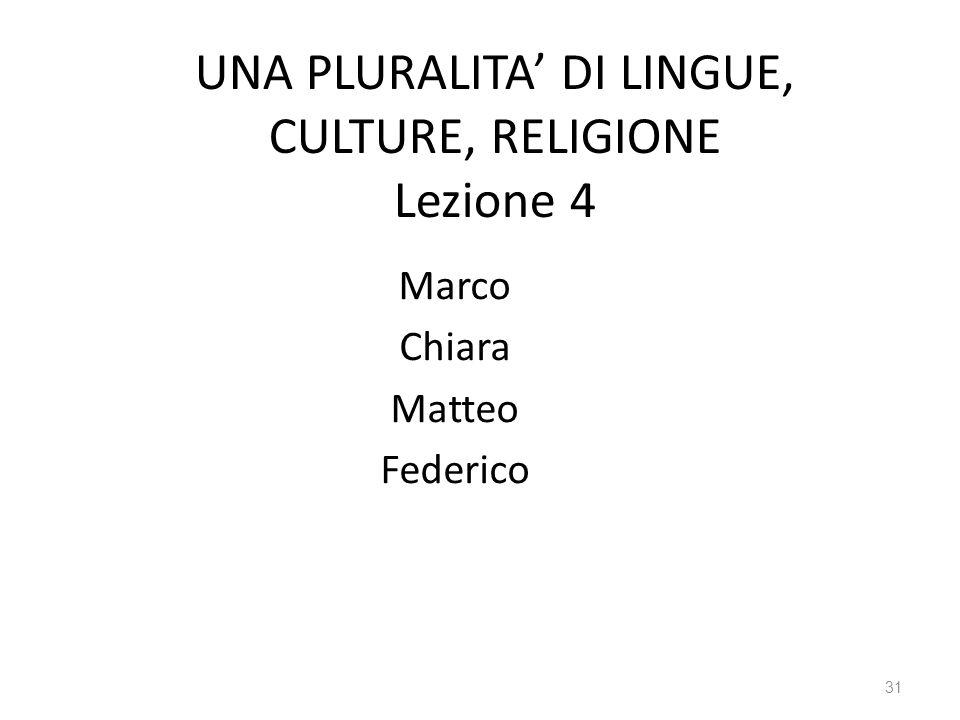 31 UNA PLURALITA DI LINGUE, CULTURE, RELIGIONE Lezione 4 Marco Chiara Matteo Federico