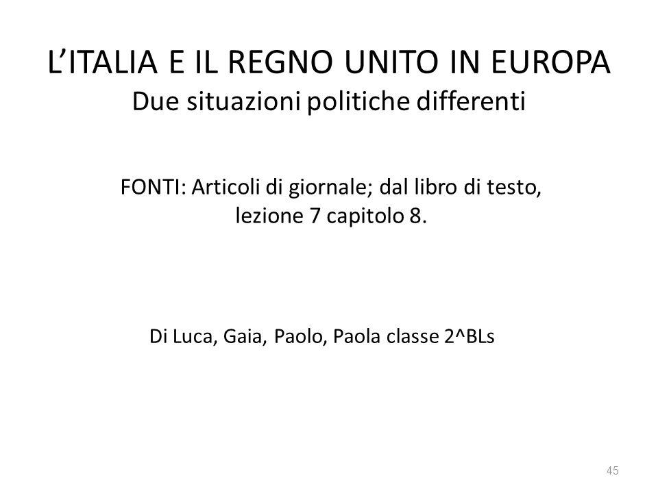 45 LITALIA E IL REGNO UNITO IN EUROPA Due situazioni politiche differenti FONTI: Articoli di giornale; dal libro di testo, lezione 7 capitolo 8.
