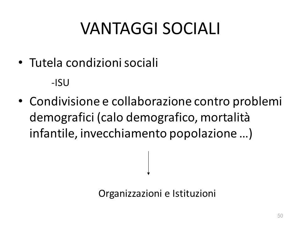 50 VANTAGGI SOCIALI Tutela condizioni sociali -ISU Condivisione e collaborazione contro problemi demografici (calo demografico, mortalità infantile, invecchiamento popolazione …) Organizzazioni e Istituzioni