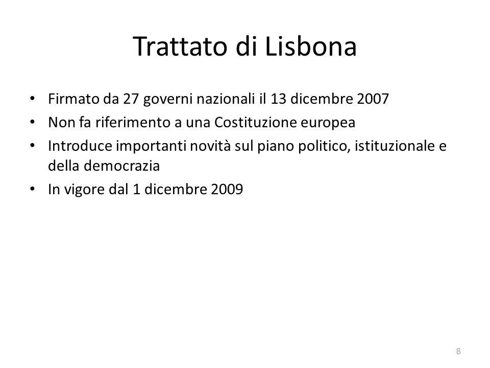 8 Trattato di Lisbona Firmato da 27 governi nazionali il 13 dicembre 2007 Non fa riferimento a una Costituzione europea Introduce importanti novità sul piano politico, istituzionale e della democrazia In vigore dal 1 dicembre 2009