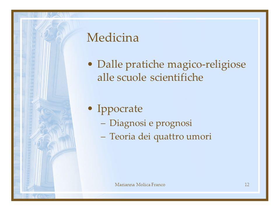 Medicina Dalle pratiche magico-religiose alle scuole scientifiche Ippocrate –Diagnosi e prognosi –Teoria dei quattro umori 12Marianna Molica Franco