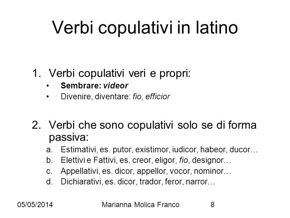 05/05/2014Marianna Molica Franco8 Verbi copulativi in latino 1.Verbi copulativi veri e propri: Sembrare: videor Divenire, diventare: fio, efficior 2.V