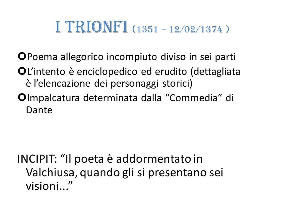 I TRIONFI (1351 – 12/02/1374 ) Poema allegorico incompiuto diviso in sei parti Lintento è enciclopedico ed erudito (dettagliata è lelencazione dei per