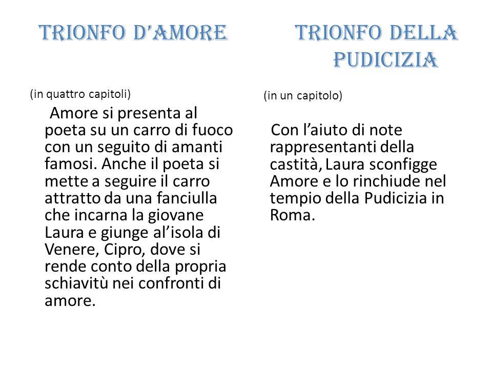 Trionfo damore Trionfo della pudicizia (in quattro capitoli) Amore si presenta al poeta su un carro di fuoco con un seguito di amanti famosi. Anche il