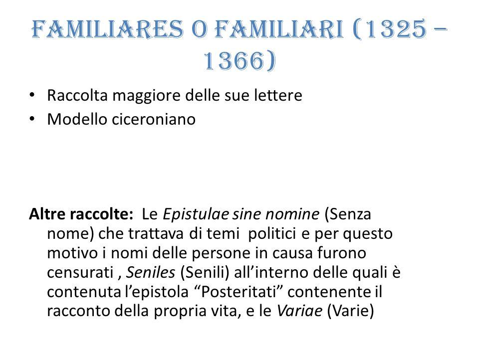Familiares o Familiari (1325 – 1366) Raccolta maggiore delle sue lettere Modello ciceroniano Altre raccolte: Le Epistulae sine nomine (Senza nome) che