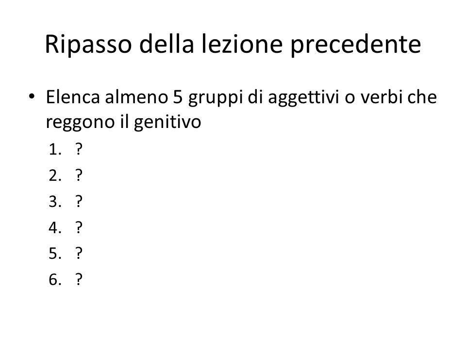 Ripasso della lezione precedente Elenca almeno 5 gruppi di aggettivi o verbi che reggono il genitivo 1.? 2.? 3.? 4.? 5.? 6.?