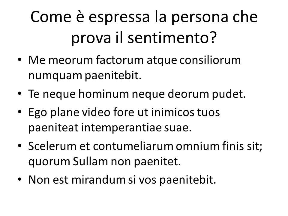 Come è espressa la persona che prova il sentimento? Me meorum factorum atque consiliorum numquam paenitebit. Te neque hominum neque deorum pudet. Ego