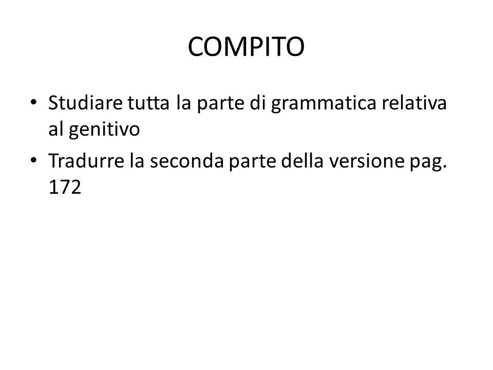 COMPITO Studiare tutta la parte di grammatica relativa al genitivo Tradurre la seconda parte della versione pag. 172