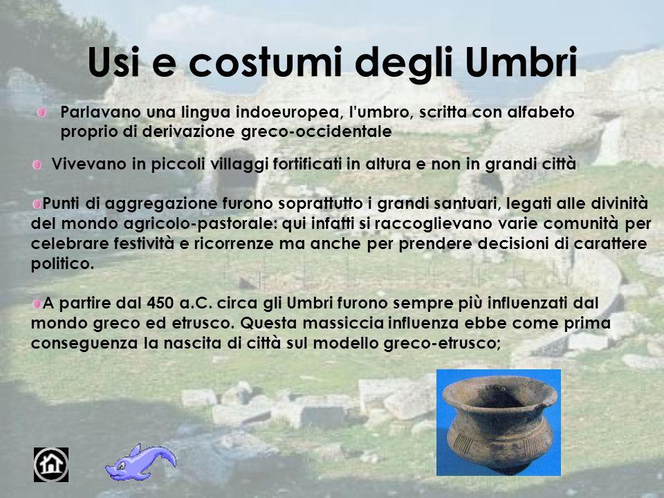 Usi e costumi degli Umbri Parlavano una lingua indoeuropea, l'umbro, scritta con alfabeto proprio di derivazione greco-occidentale Vivevano in piccoli