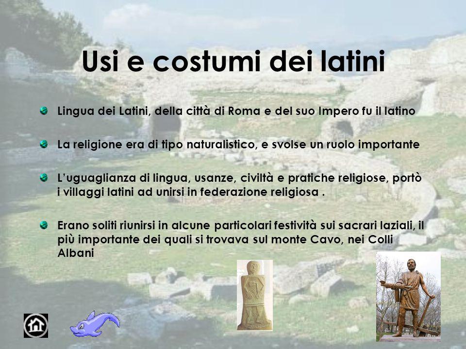 Usi e costumi dei latini Lingua dei Latini, della città di Roma e del suo Impero fu il latino La religione era di tipo naturalistico, e svolse un ruol
