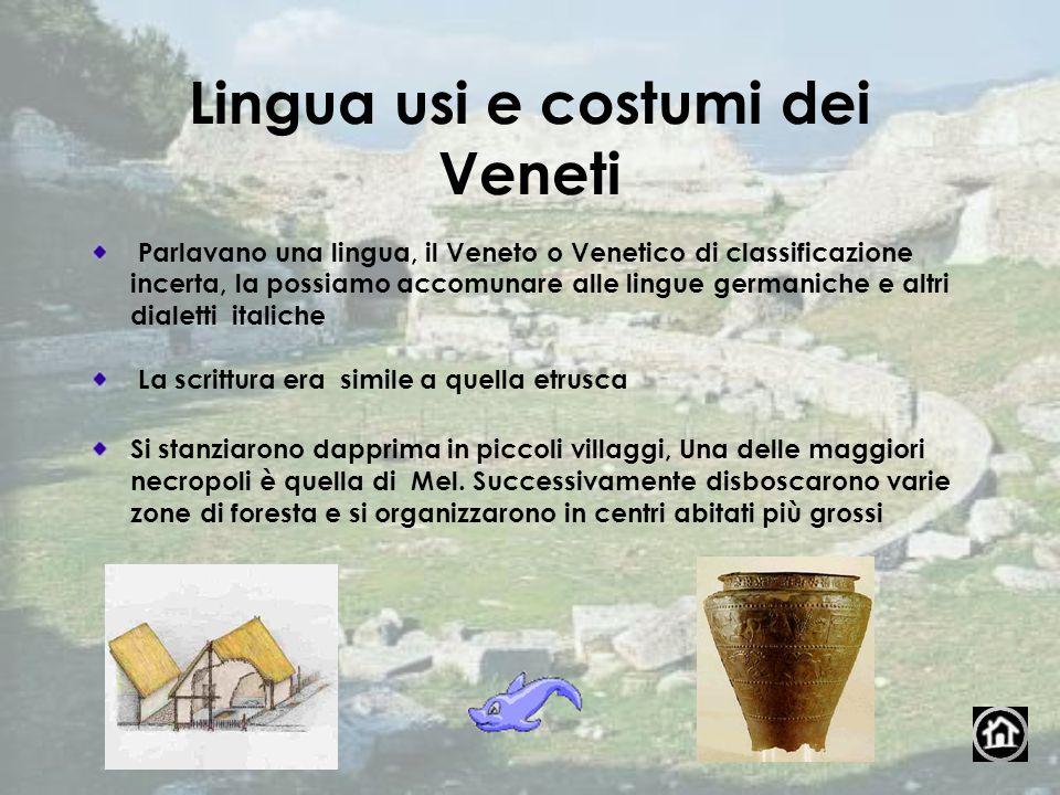 Lingua usi e costumi dei Veneti Parlavano una lingua, il Veneto o Venetico di classificazione incerta, la possiamo accomunare alle lingue germaniche e