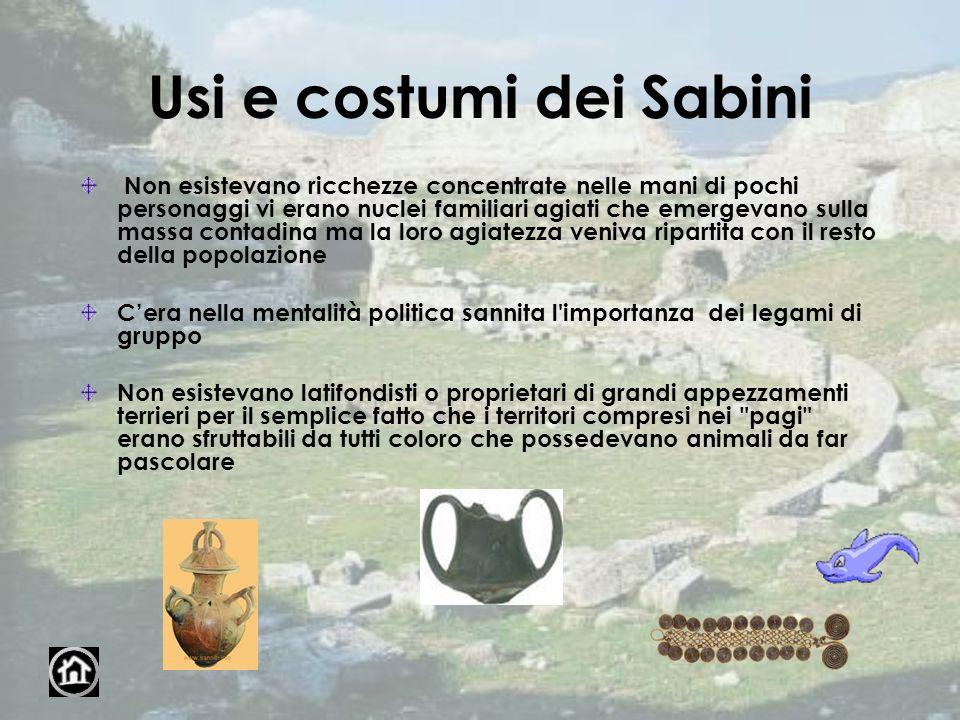 Usi e costumi dei Sabini Non esistevano ricchezze concentrate nelle mani di pochi personaggi vi erano nuclei familiari agiati che emergevano sulla mas