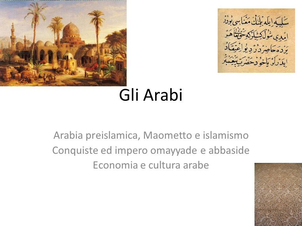 Gli Arabi Arabia preislamica, Maometto e islamismo Conquiste ed impero omayyade e abbaside Economia e cultura arabe