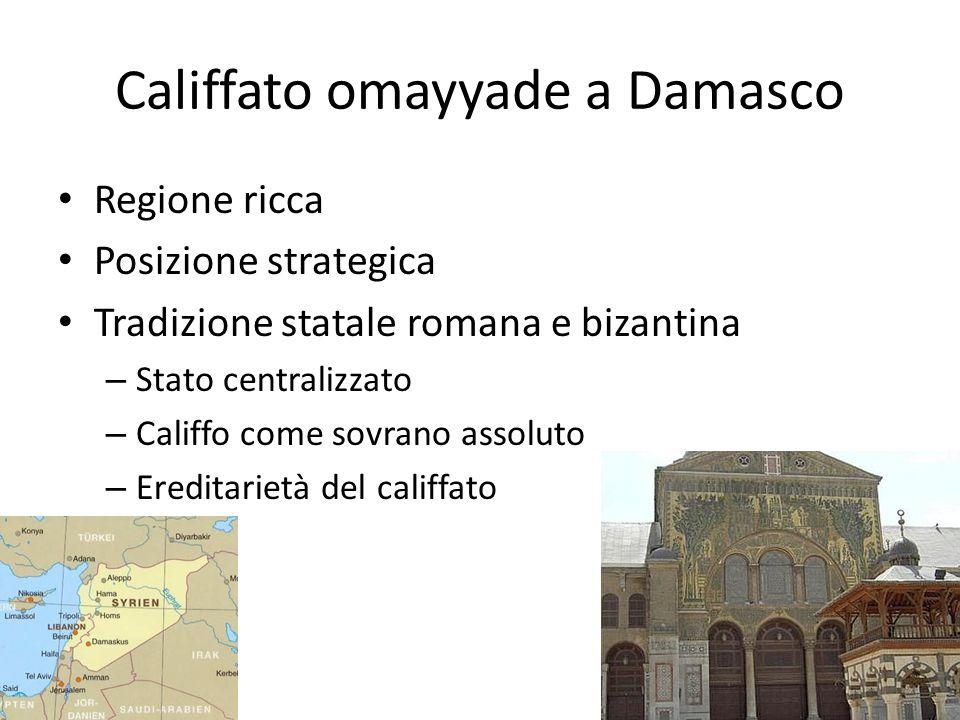 Califfato omayyade a Damasco Regione ricca Posizione strategica Tradizione statale romana e bizantina – Stato centralizzato – Califfo come sovrano assoluto – Ereditarietà del califfato