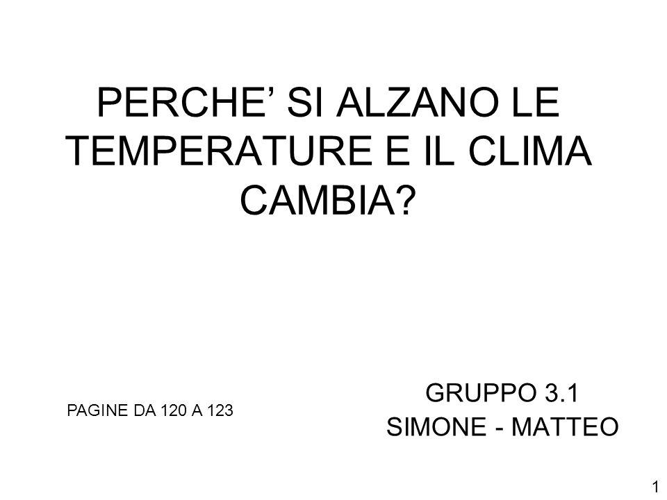 PERCHE SI ALZANO LE TEMPERATURE E IL CLIMA CAMBIA? GRUPPO 3.1 SIMONE - MATTEO PAGINE DA 120 A 123 1