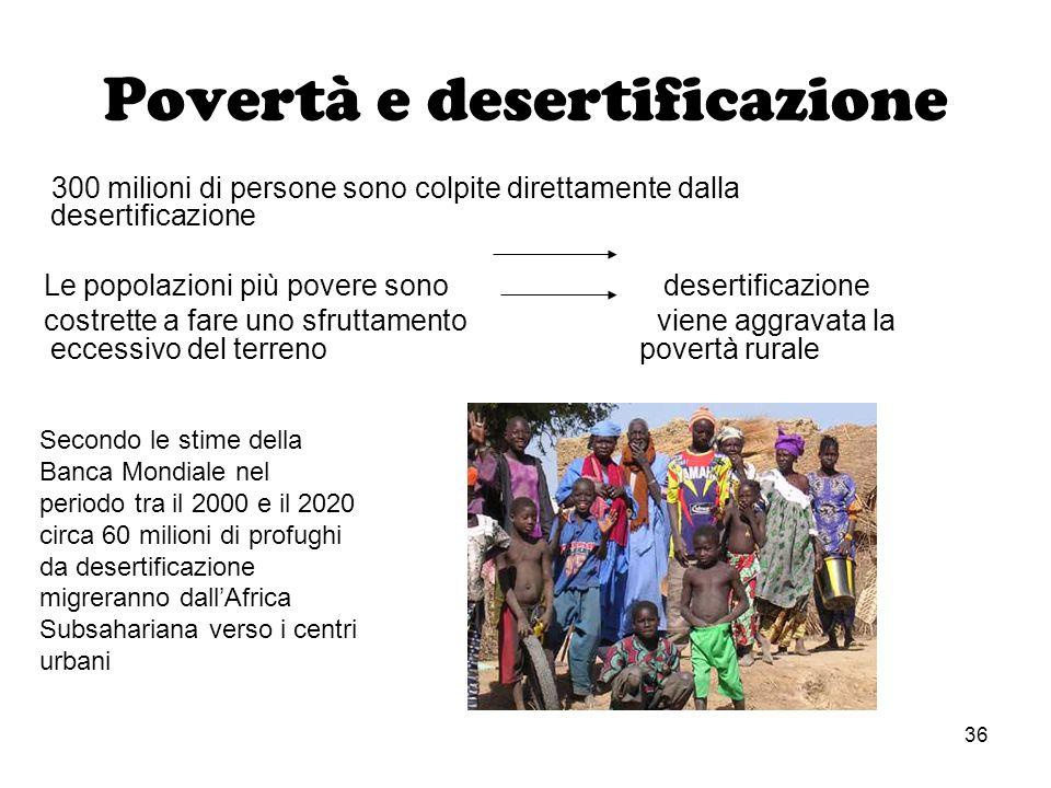 36 Povertà e desertificazione 300 milioni di persone sono colpite direttamente dalla desertificazione Le popolazioni più povere sono desertificazione