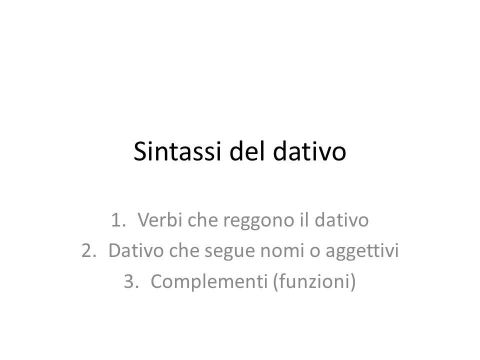 Sintassi del dativo 1.Verbi che reggono il dativo 2.Dativo che segue nomi o aggettivi 3.Complementi (funzioni)