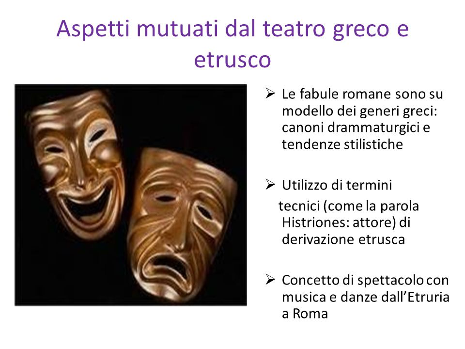 Aspetti mutuati dal teatro greco e etrusco Le fabule romane sono su modello dei generi greci: canoni drammaturgici e tendenze stilistiche Utilizzo di