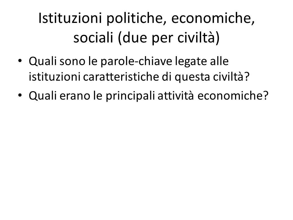 Istituzioni politiche, economiche, sociali (due per civiltà) Quali sono le parole-chiave legate alle istituzioni caratteristiche di questa civiltà? Qu