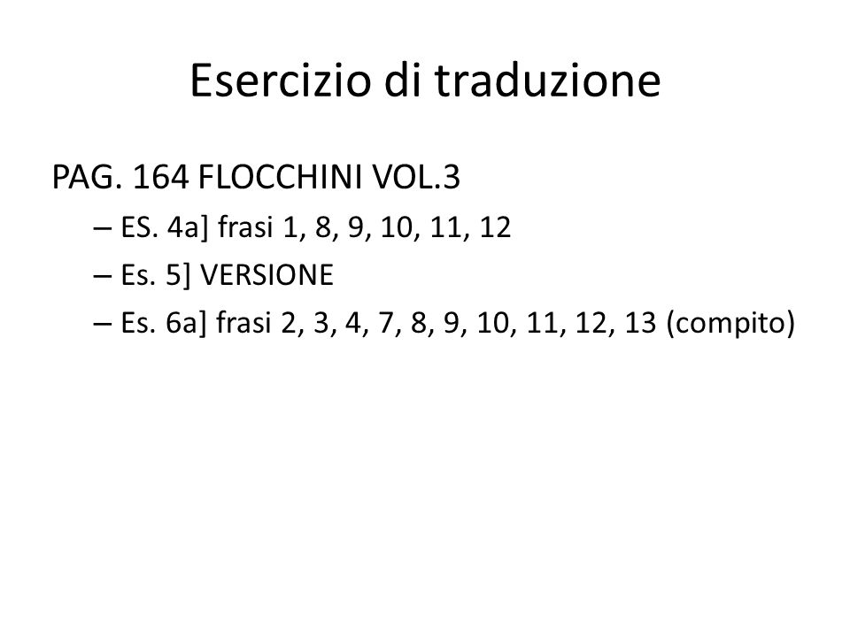 Esercizio di traduzione PAG. 164 FLOCCHINI VOL.3 – ES. 4a] frasi 1, 8, 9, 10, 11, 12 – Es. 5] VERSIONE – Es. 6a] frasi 2, 3, 4, 7, 8, 9, 10, 11, 12, 1