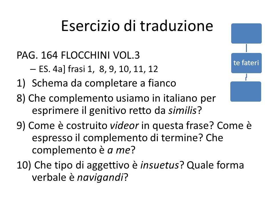 Esercizio di traduzione PAG. 164 FLOCCHINI VOL.3 – ES. 4a] frasi 1, 8, 9, 10, 11, 12 1)Schema da completare a fianco 8) Che complemento usiamo in ital