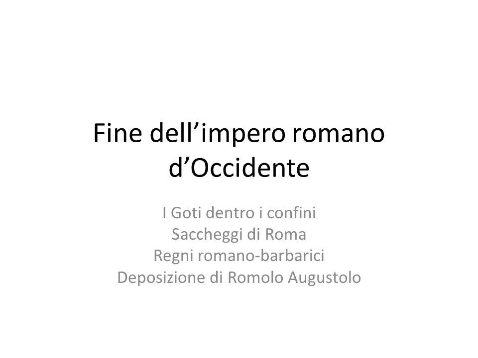 Fine dellimpero romano dOccidente I Goti dentro i confini Saccheggi di Roma Regni romano-barbarici Deposizione di Romolo Augustolo