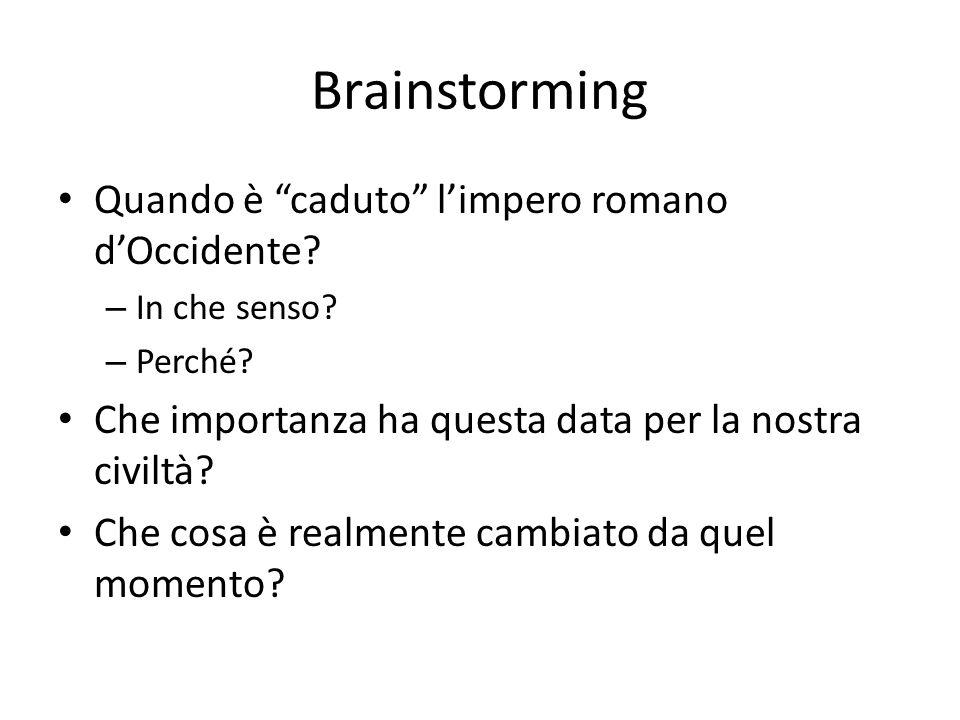Brainstorming Quando è caduto limpero romano dOccidente? – In che senso? – Perché? Che importanza ha questa data per la nostra civiltà? Che cosa è rea