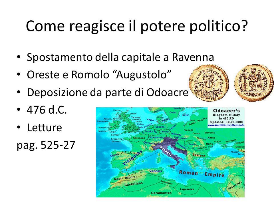 Come reagisce il potere politico? Spostamento della capitale a Ravenna Oreste e Romolo Augustolo Deposizione da parte di Odoacre 476 d.C. Letture pag.