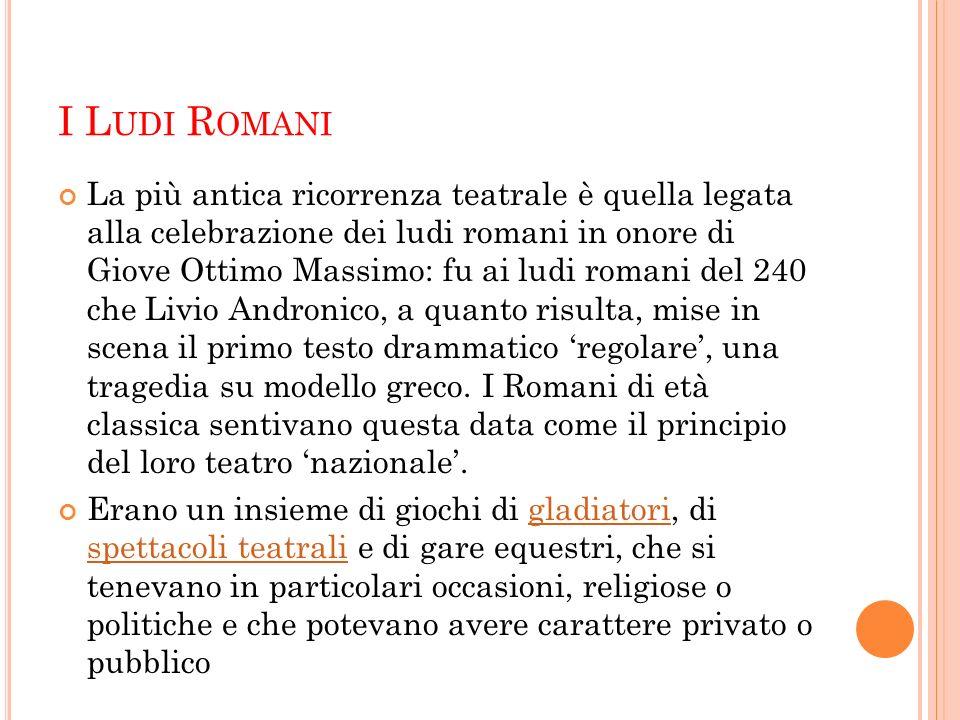 I L UDI R OMANI La più antica ricorrenza teatrale è quella legata alla celebrazione dei ludi romani in onore di Giove Ottimo Massimo: fu ai ludi roman