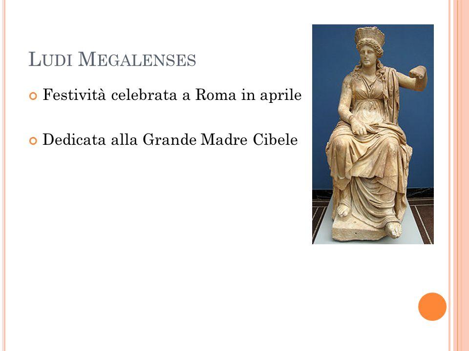 L UDI M EGALENSES Festività celebrata a Roma in aprile Dedicata alla Grande Madre Cibele
