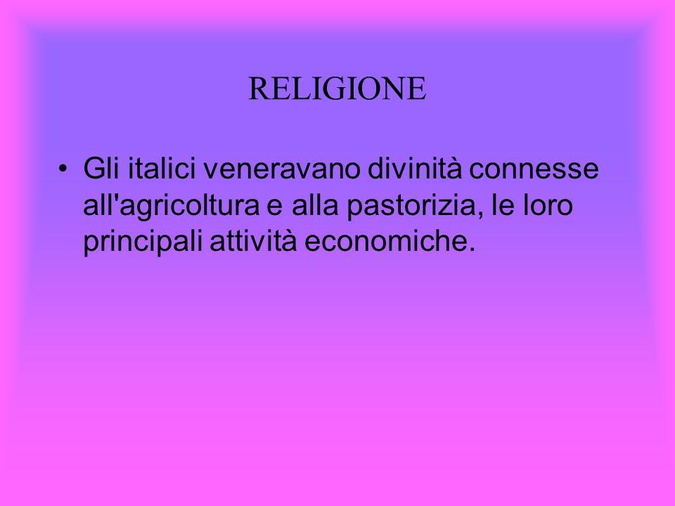 RELIGIONE Gli italici veneravano divinità connesse all'agricoltura e alla pastorizia, le loro principali attività economiche.