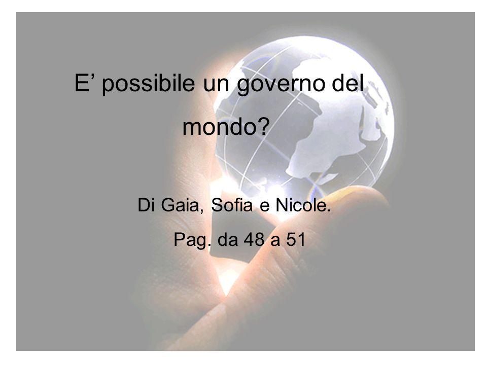 16 E possibile un governo del mondo? Di Gaia, Sofia e Nicole. Pag. da 48 a 51. E possibile un governo del mondo? Di Gaia, Sofia e Nicole. Pag. da 48 a
