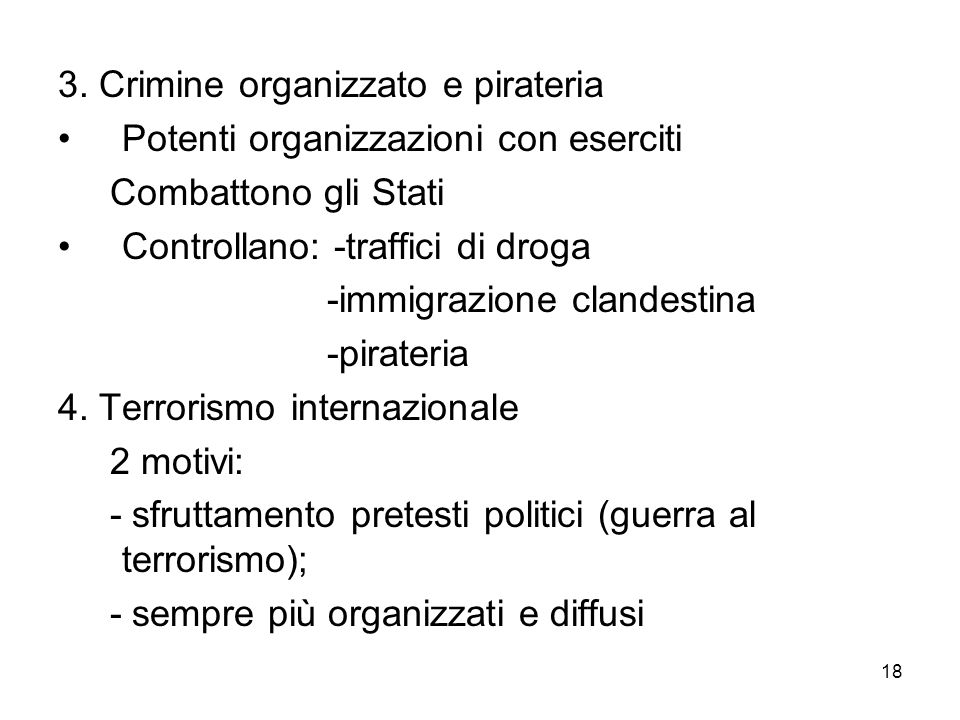 18 3. Crimine organizzato e pirateria Potenti organizzazioni con eserciti Combattono gli Stati Controllano: -traffici di droga -immigrazione clandesti