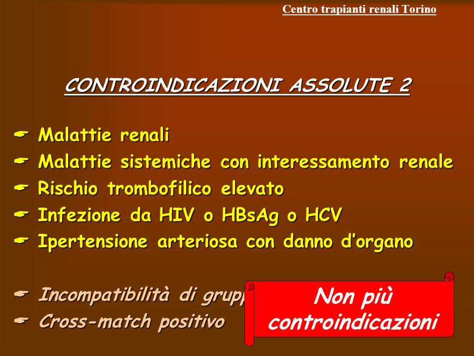 Centro trapianti renali Torino CONTROINDICAZIONI ASSOLUTE 2 Malattie renali Malattie renali Malattie sistemiche con interessamento renale Malattie sistemiche con interessamento renale Rischio trombofilico elevato Rischio trombofilico elevato Infezione da HIV o HBsAg o HCV Infezione da HIV o HBsAg o HCV Ipertensione arteriosa con danno dorgano Ipertensione arteriosa con danno dorgano Incompatibilità di gruppo sanguigno Incompatibilità di gruppo sanguigno Cross-match positivo Cross-match positivo Non più controindicazioni