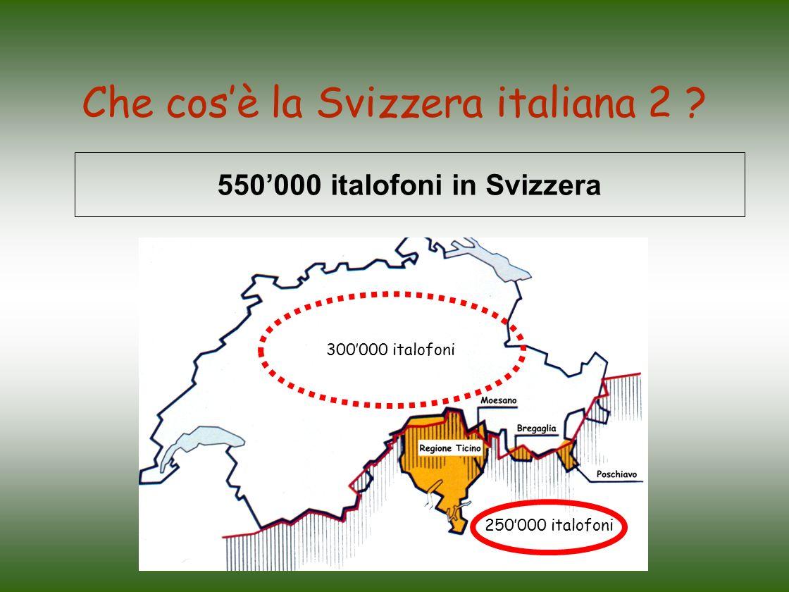 Che cosè la Svizzera italiana 2 ? 550000 italofoni in Svizzera 300000 italofoni 250000 italofoni