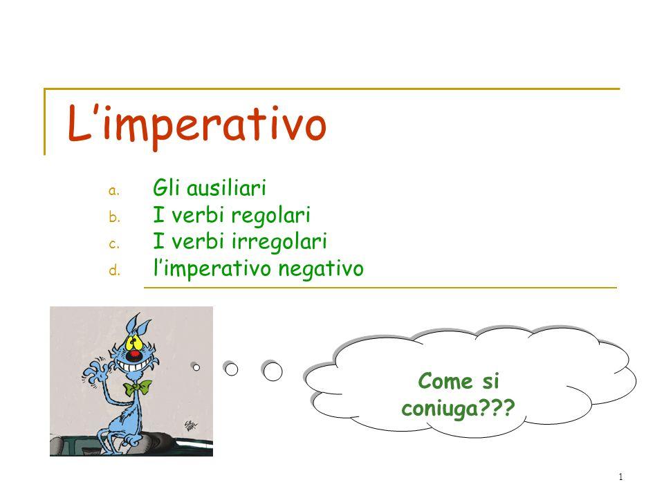 1 Limperativo a. Gli ausiliari b. I verbi regolari c. I verbi irregolari d. limperativo negativo Come si coniuga???
