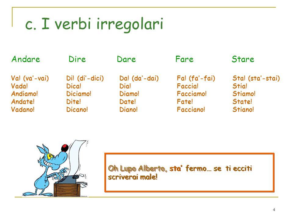 4 c. I verbi irregolari Andare Dire Dare Fare Stare Di! (di-dici) Dica! Diciamo! Dite! Dicano! Da! (da -dai) Dia! Diamo! Date! Diano! Fa! (fa -fai) Fa