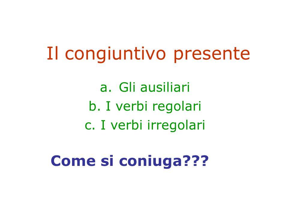 Il congiuntivo presente a.Gli ausiliari b. I verbi regolari c.