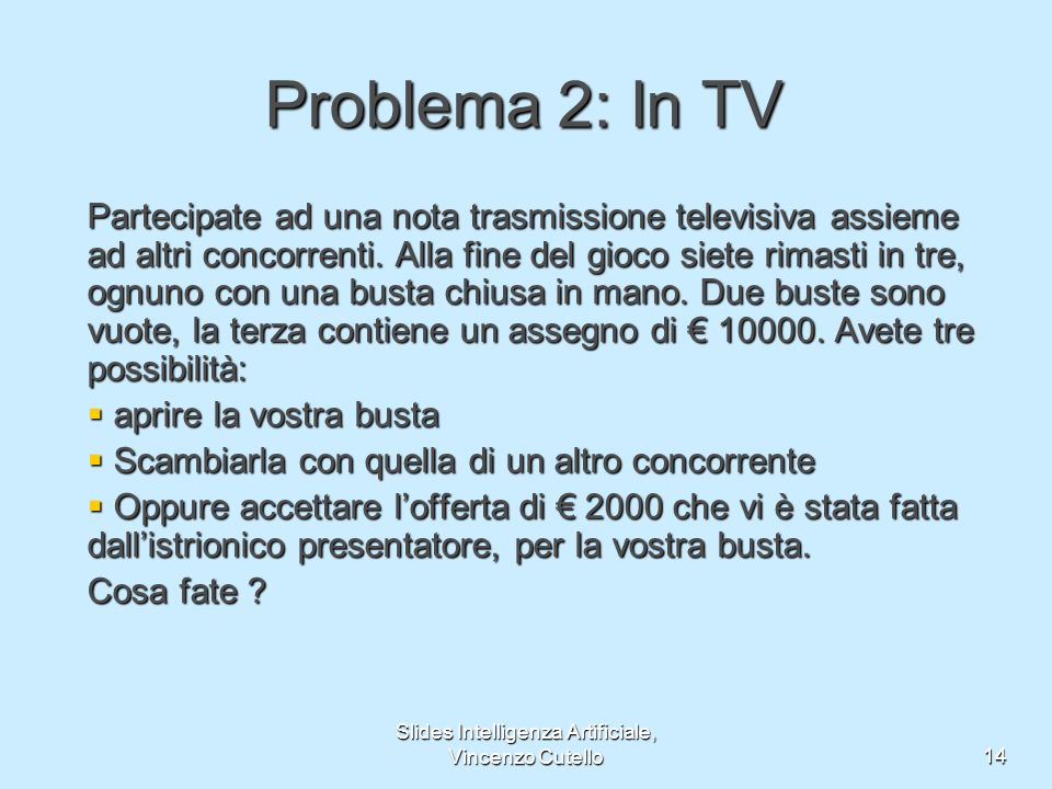 Slides Intelligenza Artificiale, Vincenzo Cutello14 Problema 2: In TV Partecipate ad una nota trasmissione televisiva assieme ad altri concorrenti.