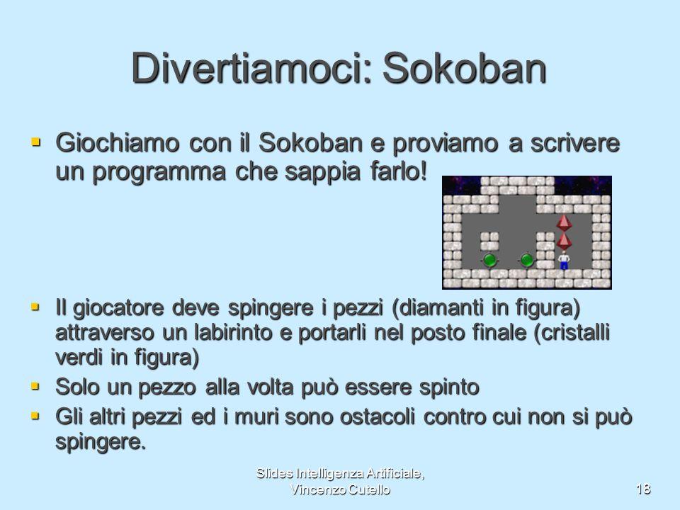 Slides Intelligenza Artificiale, Vincenzo Cutello18 Divertiamoci: Sokoban Giochiamo con il Sokoban e proviamo a scrivere un programma che sappia farlo