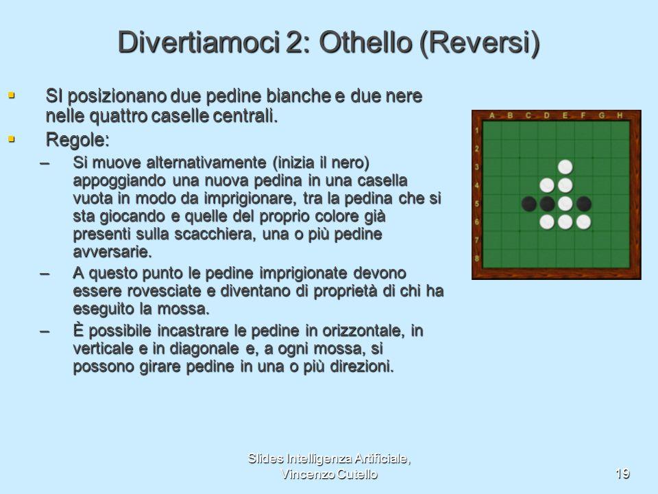 Slides Intelligenza Artificiale, Vincenzo Cutello19 Divertiamoci 2: Othello (Reversi) SI posizionano due pedine bianche e due nere nelle quattro casel