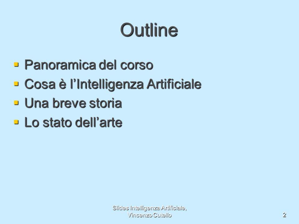 Slides Intelligenza Artificiale, Vincenzo Cutello2 Outline Panoramica del corso Panoramica del corso Cosa è lIntelligenza Artificiale Cosa è lIntellig