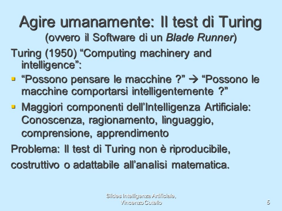 Slides Intelligenza Artificiale, Vincenzo Cutello5 Agire umanamente: Il test di Turing (ovvero il Software di un Blade Runner) Turing (1950) Computing machinery and intelligence: Possono pensare le macchine .