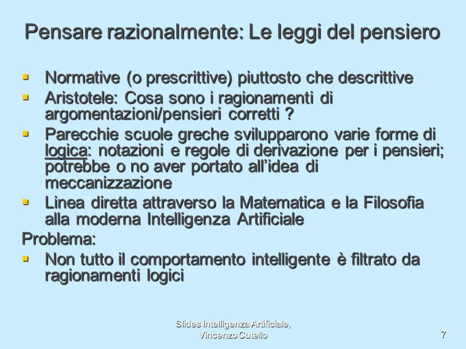 Slides Intelligenza Artificiale, Vincenzo Cutello7 Pensare razionalmente: Le leggi del pensiero Normative (o prescrittive) piuttosto che descrittive N