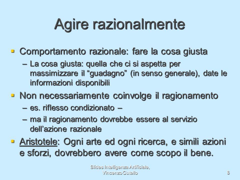Slides Intelligenza Artificiale, Vincenzo Cutello8 Agire razionalmente Comportamento razionale: fare la cosa giusta Comportamento razionale: fare la c