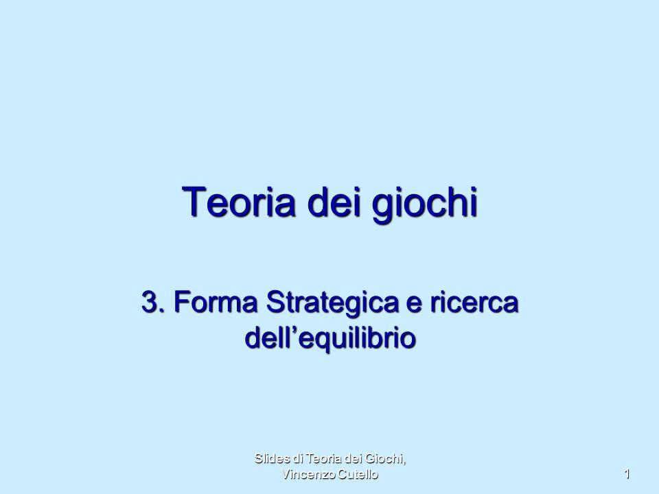 Slides di Teoria dei Giochi, Vincenzo Cutello 1 Teoria dei giochi 3. Forma Strategica e ricerca dellequilibrio